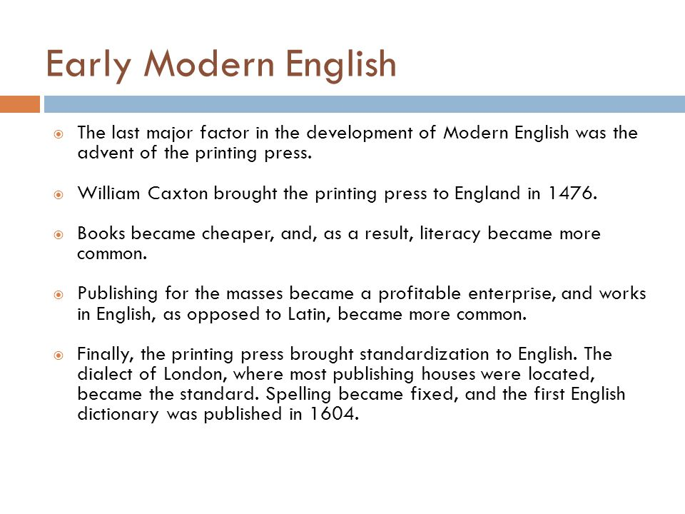 Early Modern English The last major factor in the development of Modern English was the advent of the printing press.