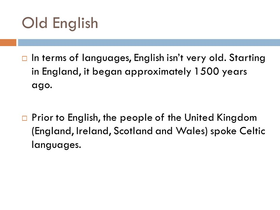 Old English In terms of languages, English isn't very old. Starting in England, it began approximately 1500 years ago.