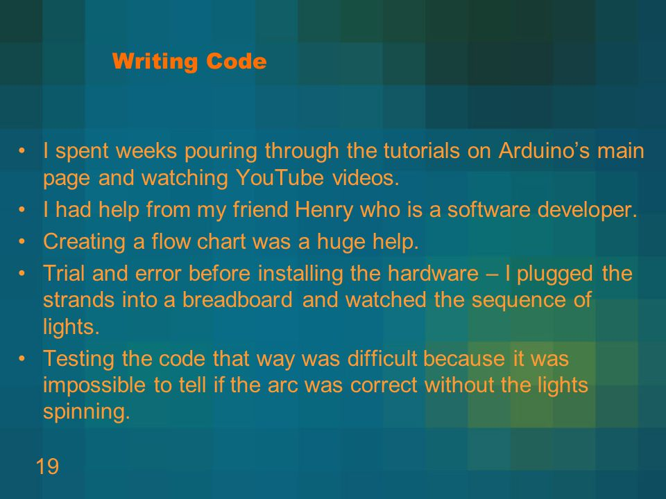 Writing Code I spent weeks pouring through the tutorials on Arduino's main page and watching YouTube videos.