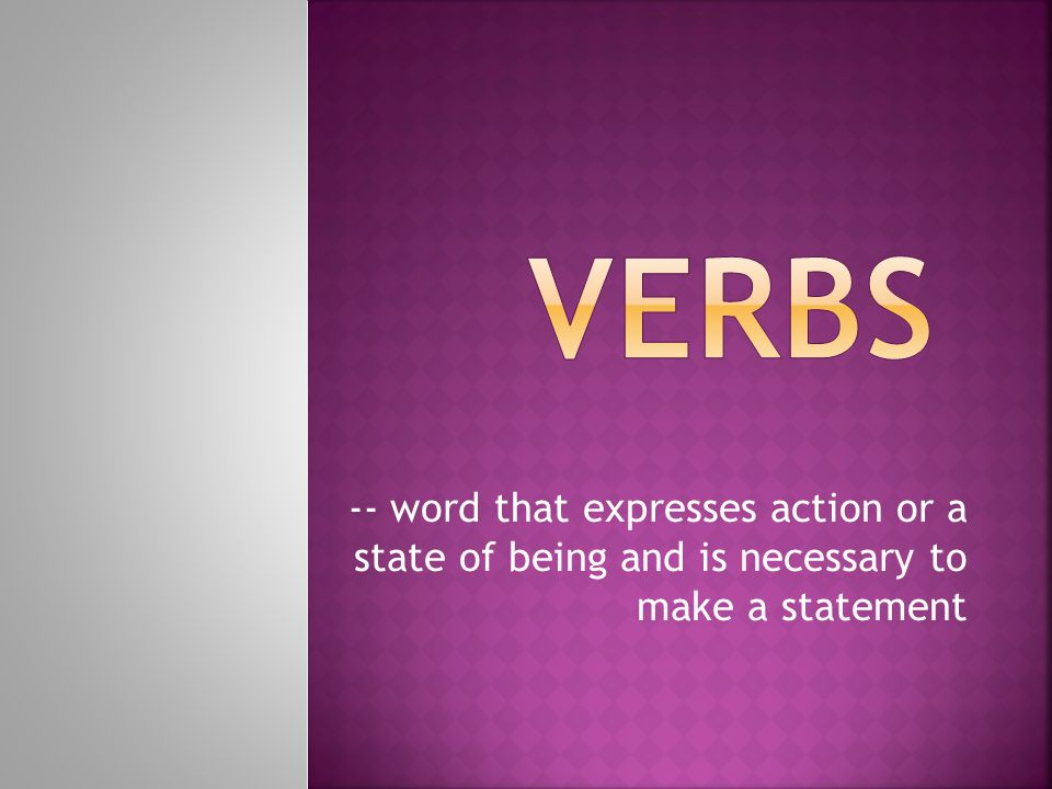VERBS -- word that expresses action or a state of being and is necessary to make a statement