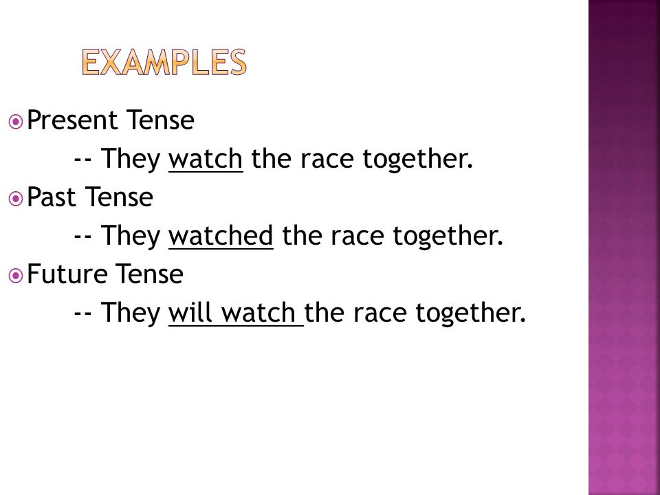 Examples Present Tense -- They watch the race together. Past Tense