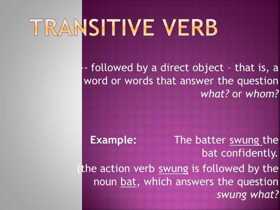 Transitive verb -- followed by a direct object – that is, a word or words that answer the question what or whom