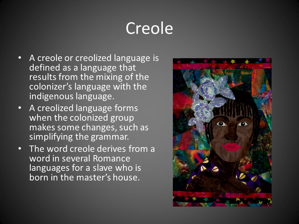 Creole A creole or creolized language is defined as a language that results from the mixing of the colonizer's language with the indigenous language.