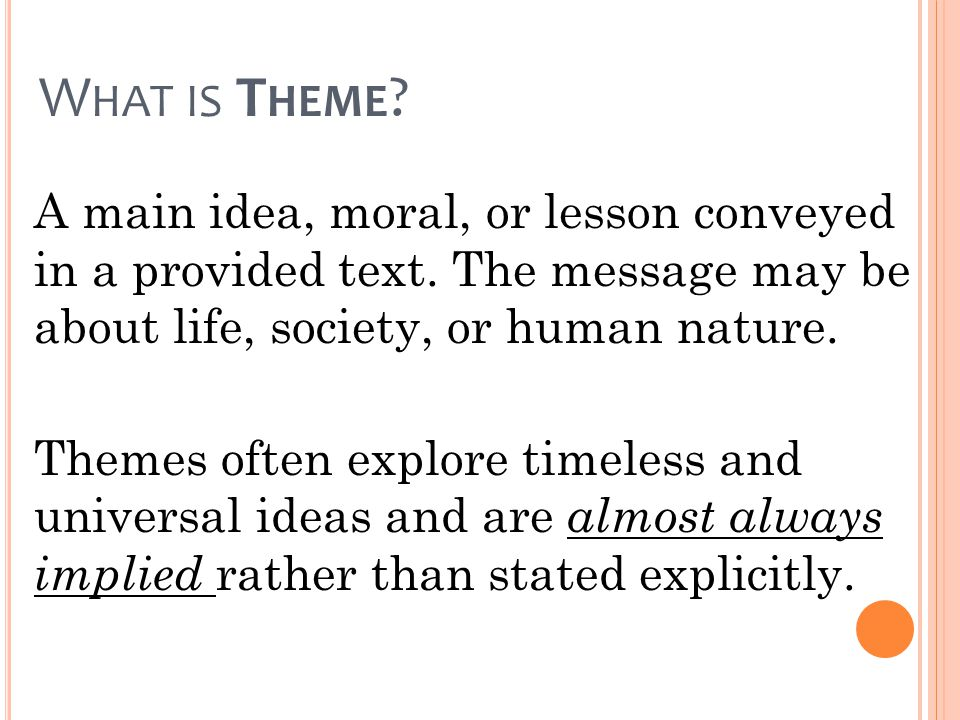 What is Theme A main idea, moral, or lesson conveyed in a provided text. The message may be about life, society, or human nature.