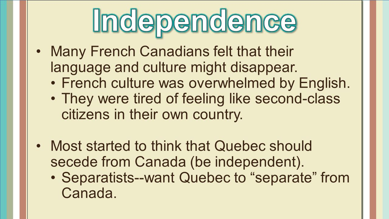 Independence Many French Canadians felt that their language and culture might disappear. French culture was overwhelmed by English.