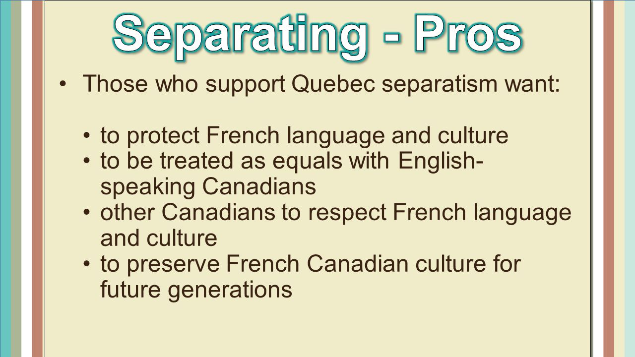 Separating - Pros Those who support Quebec separatism want: