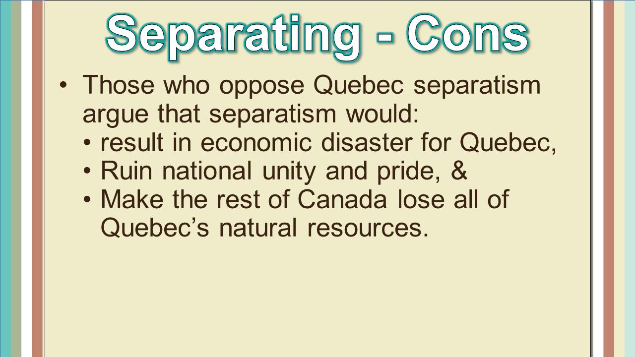 Separating - Cons Those who oppose Quebec separatism argue that separatism would: result in economic disaster for Quebec,