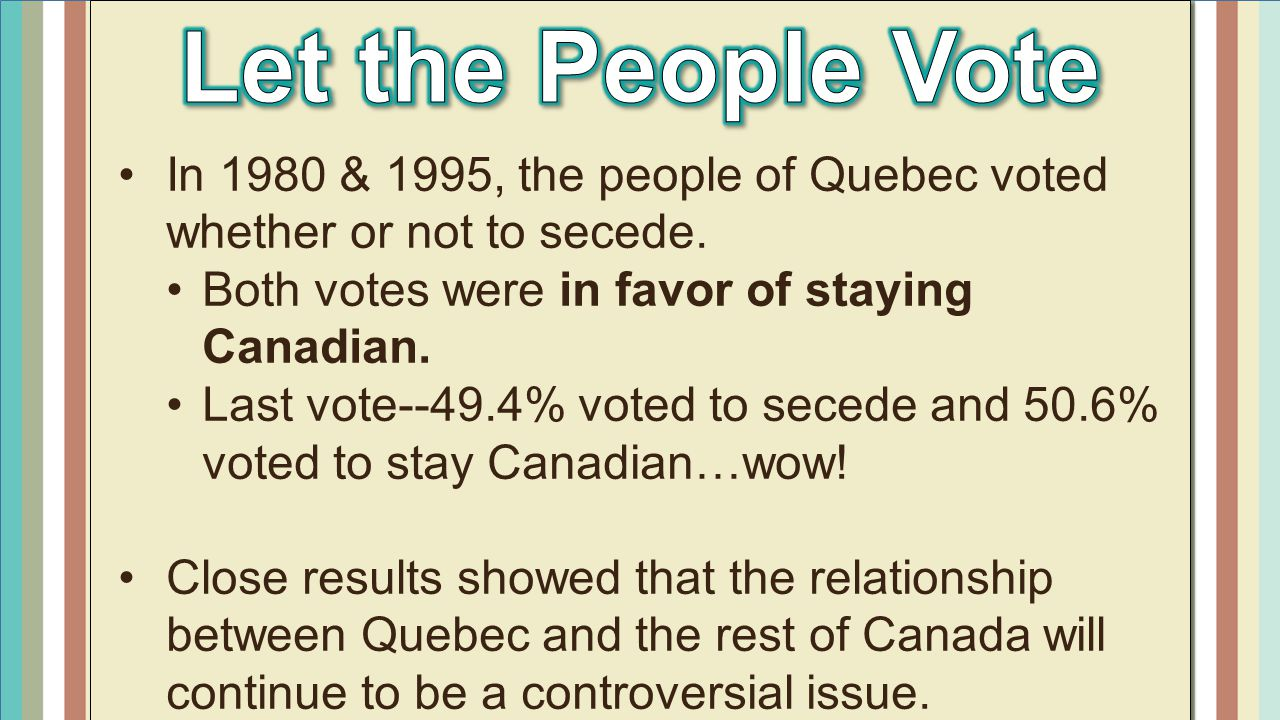 Let the People Vote In 1980 & 1995, the people of Quebec voted whether or not to secede. Both votes were in favor of staying Canadian.