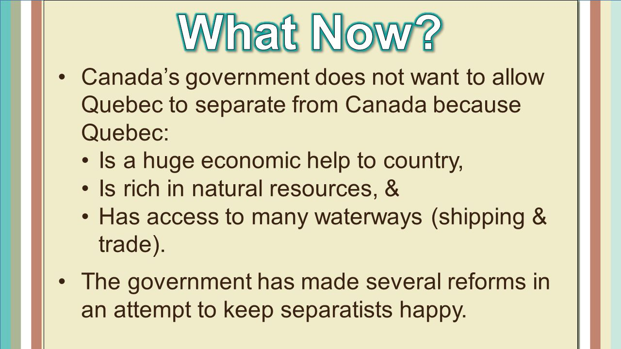 What Now Canada's government does not want to allow Quebec to separate from Canada because Quebec: