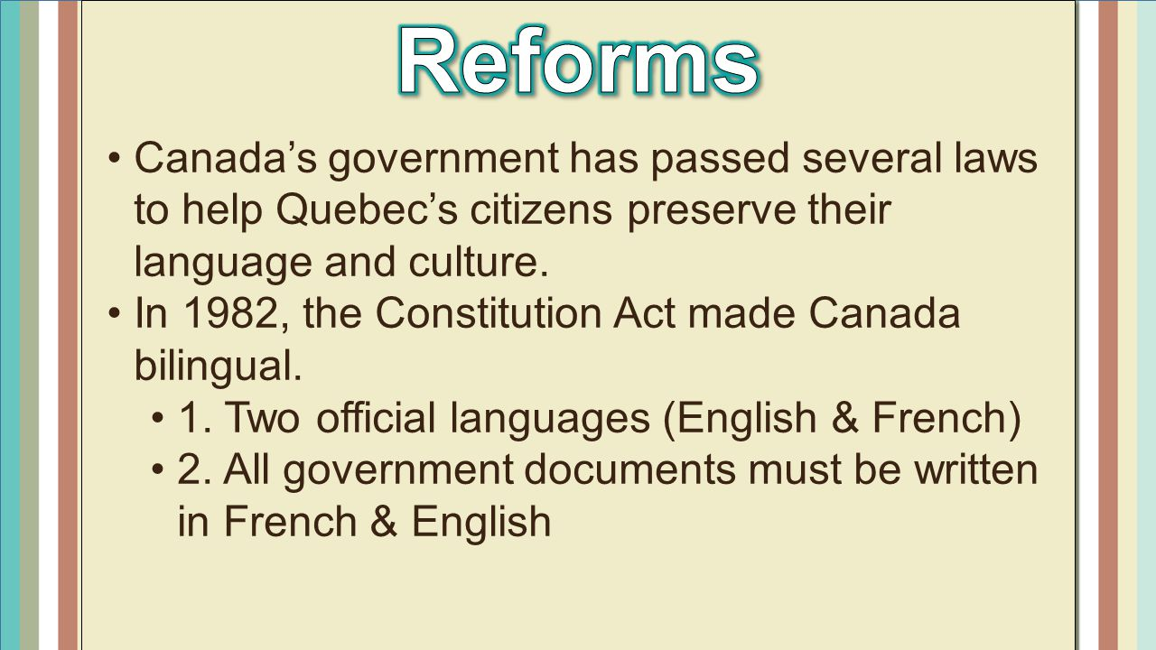 Reforms Canada's government has passed several laws to help Quebec's citizens preserve their language and culture.