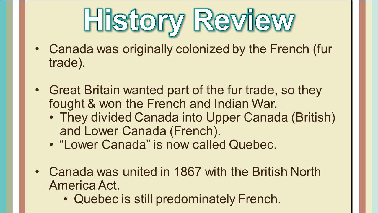 History Review Canada was originally colonized by the French (fur trade).
