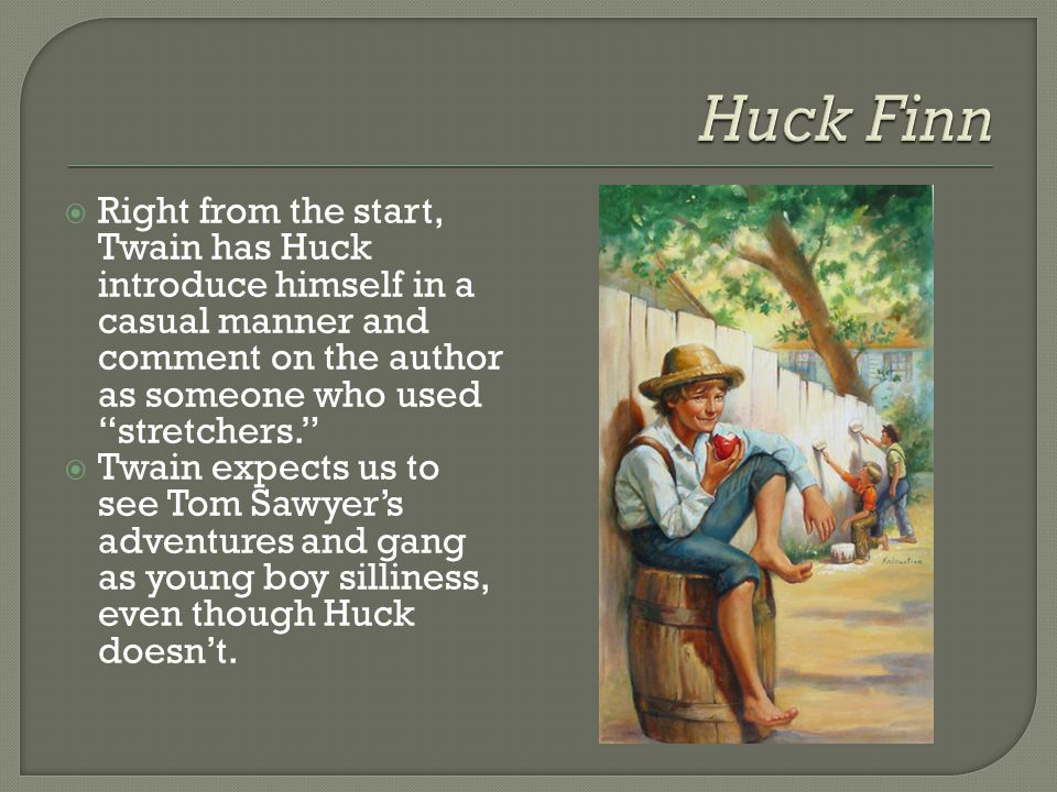 Huck Finn Right from the start, Twain has Huck introduce himself in a casual manner and comment on the author as someone who used stretchers.
