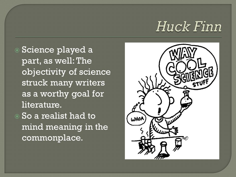 Huck Finn Science played a part, as well: The objectivity of science struck many writers as a worthy goal for literature.