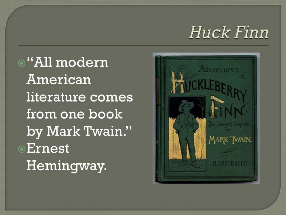 Huck Finn All modern American literature comes from one book by Mark Twain. Ernest Hemingway.
