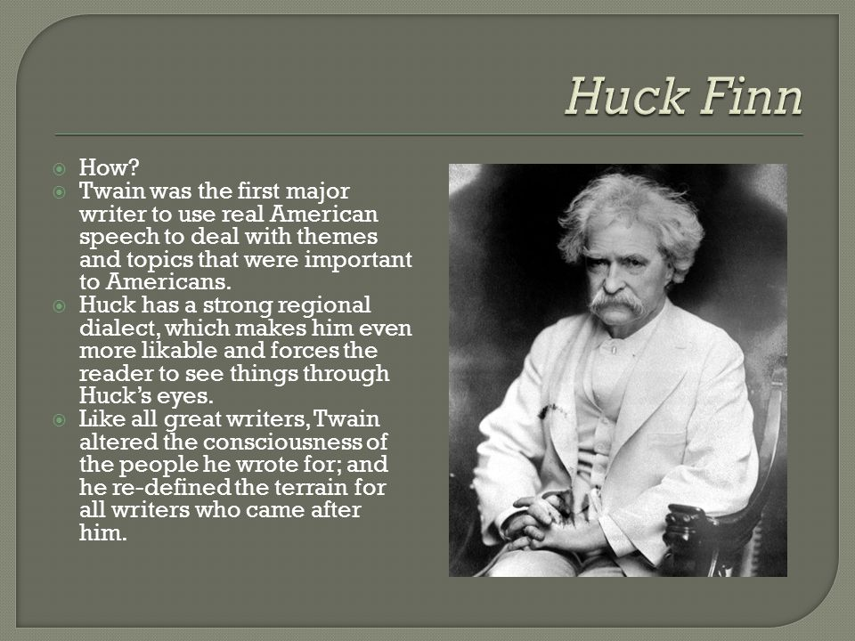Huck Finn How Twain was the first major writer to use real American speech to deal with themes and topics that were important to Americans.