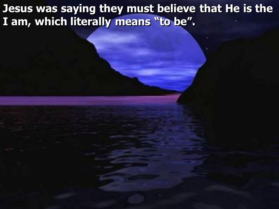 Jesus was saying they must believe that He is the I am, which literally means to be .