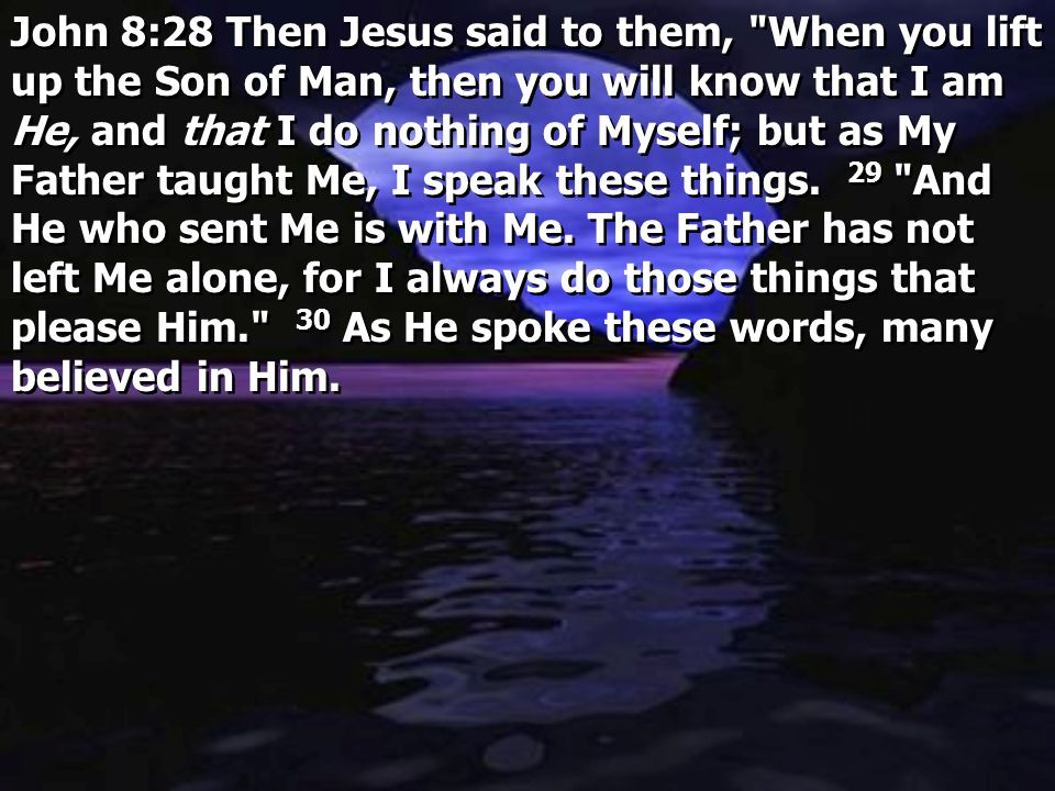 John 8:28 Then Jesus said to them, When you lift up the Son of Man, then you will know that I am He, and that I do nothing of Myself; but as My Father taught Me, I speak these things. 29 And He who sent Me is with Me. The Father has not left Me alone, for I always do those things that please Him. 30 As He spoke these words, many believed in Him.