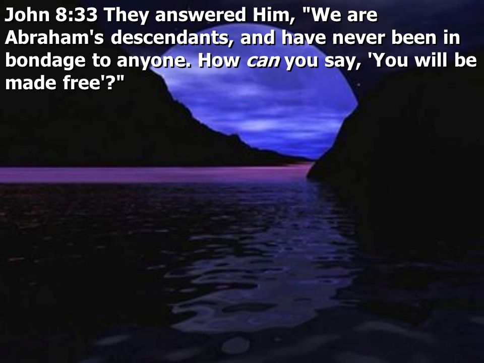 John 8:33 They answered Him, We are Abraham s descendants, and have never been in bondage to anyone. How can you say, You will be made free