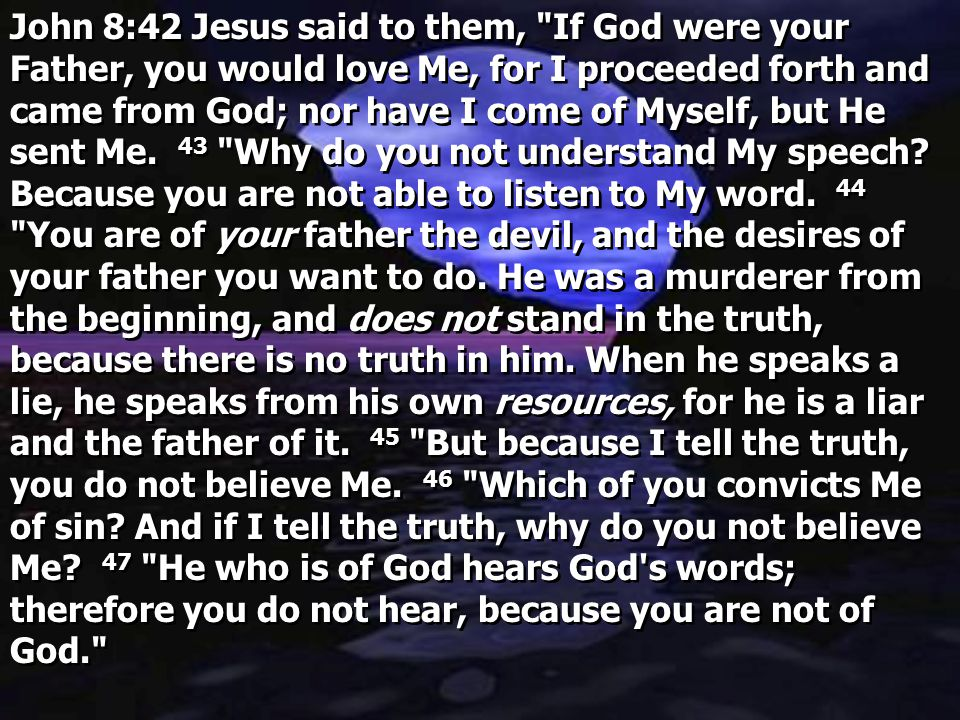 John 8:42 Jesus said to them, If God were your Father, you would love Me, for I proceeded forth and came from God; nor have I come of Myself, but He sent Me.