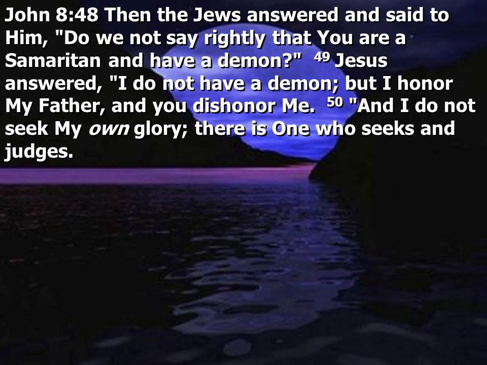John 8:48 Then the Jews answered and said to Him, Do we not say rightly that You are a Samaritan and have a demon 49 Jesus answered, I do not have a demon; but I honor My Father, and you dishonor Me.
