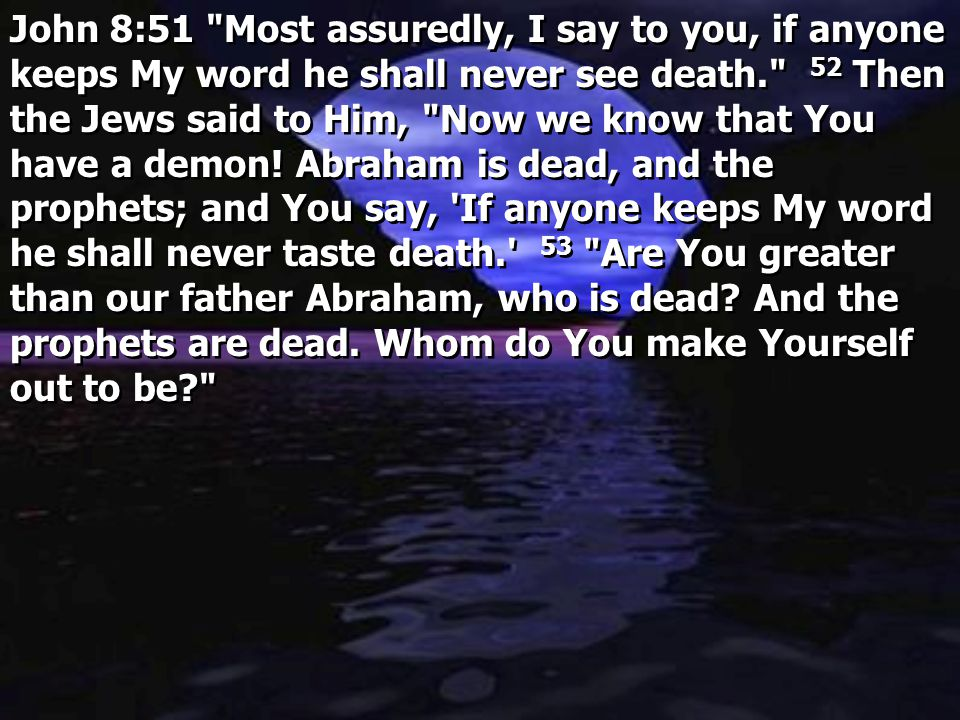 John 8:51 Most assuredly, I say to you, if anyone keeps My word he shall never see death. 52 Then the Jews said to Him, Now we know that You have a demon.