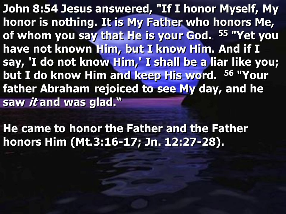 John 8:54 Jesus answered, If I honor Myself, My honor is nothing