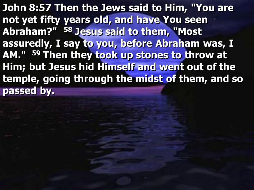 John 8:57 Then the Jews said to Him, You are not yet fifty years old, and have You seen Abraham 58 Jesus said to them, Most assuredly, I say to you, before Abraham was, I AM. 59 Then they took up stones to throw at Him; but Jesus hid Himself and went out of the temple, going through the midst of them, and so passed by.