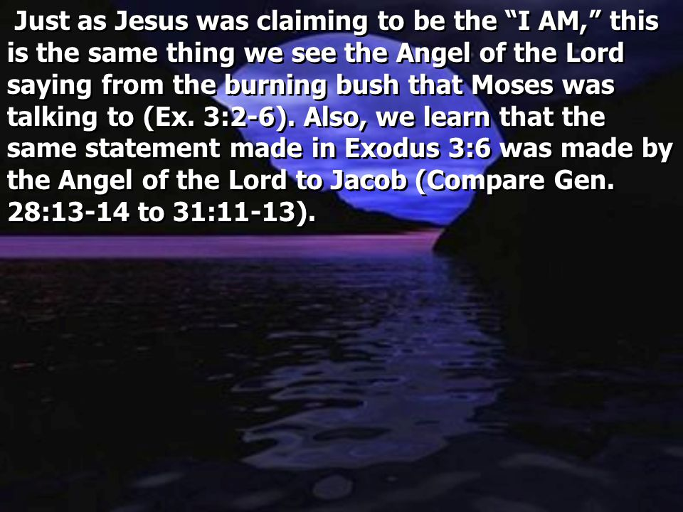 Just as Jesus was claiming to be the I AM, this is the same thing we see the Angel of the Lord saying from the burning bush that Moses was talking to (Ex.