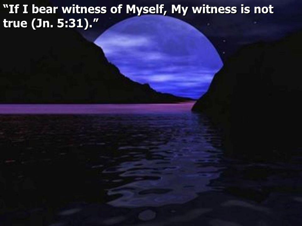 If I bear witness of Myself, My witness is not true (Jn. 5:31).