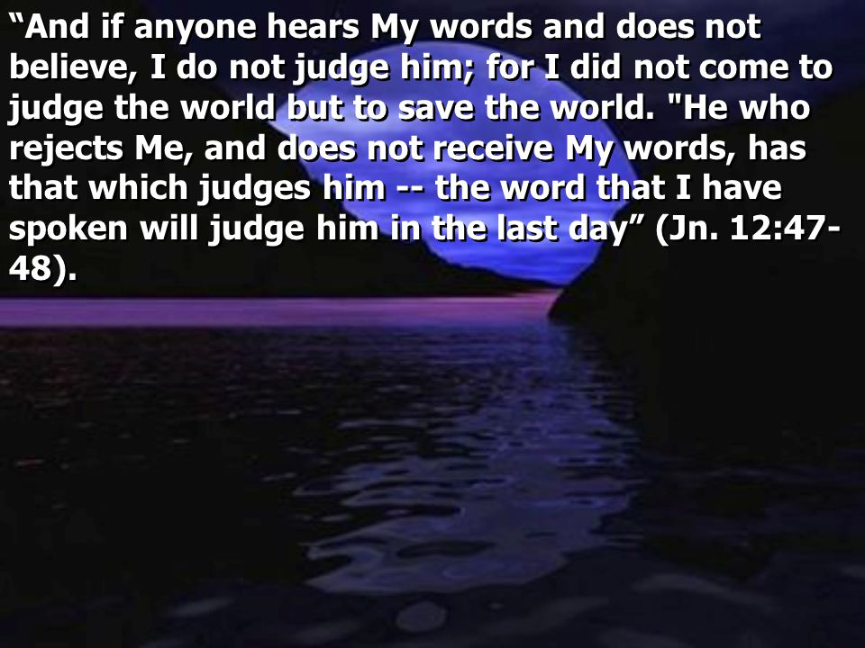 And if anyone hears My words and does not believe, I do not judge him; for I did not come to judge the world but to save the world.