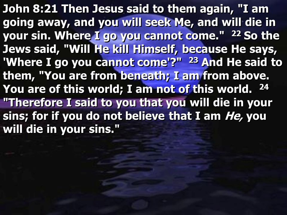 John 8:21 Then Jesus said to them again, I am going away, and you will seek Me, and will die in your sin.