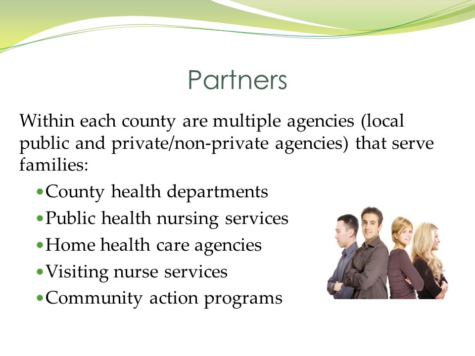 Partners Within each county are multiple agencies (local public and private/non-private agencies) that serve families: