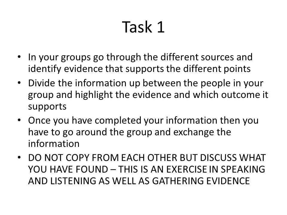Task 1 In your groups go through the different sources and identify evidence that supports the different points.