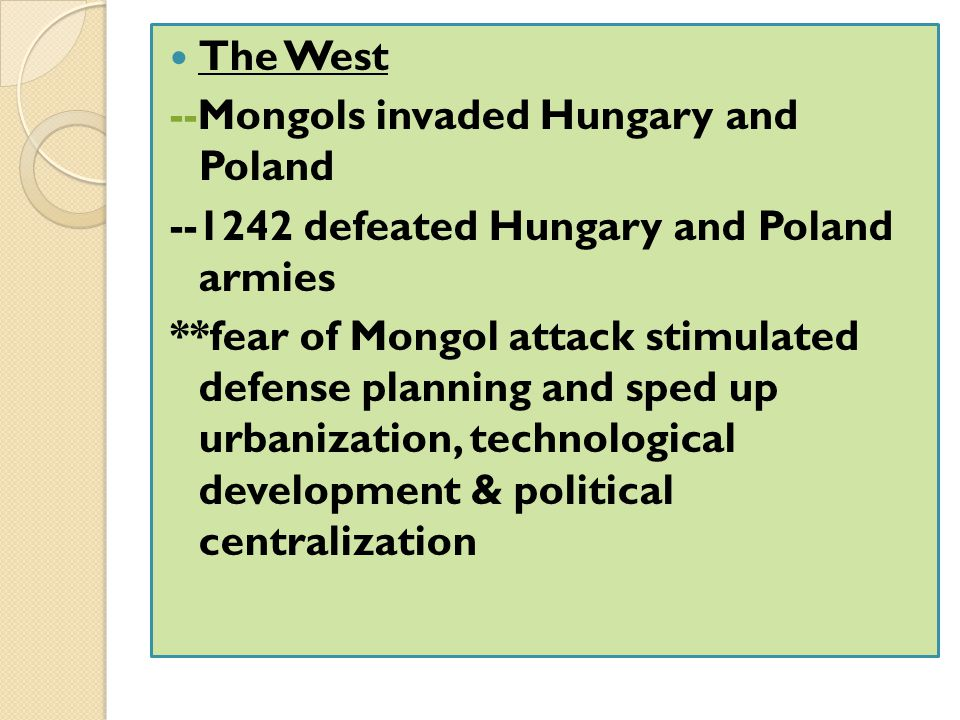 The West --Mongols invaded Hungary and Poland. --1242 defeated Hungary and Poland armies.