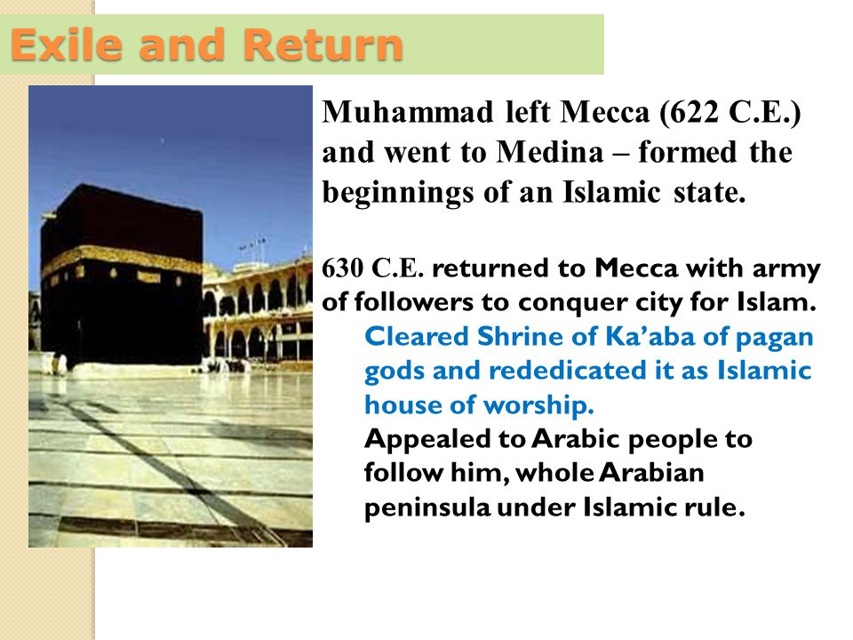 Exile and Return Muhammad left Mecca (622 C.E.) and went to Medina – formed the beginnings of an Islamic state.