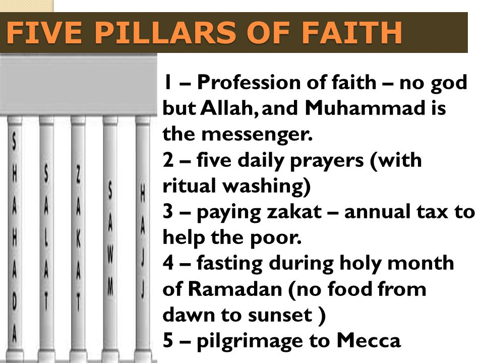 FIVE PILLARS OF FAITH 1 – Profession of faith – no god but Allah, and Muhammad is the messenger. 2 – five daily prayers (with ritual washing)