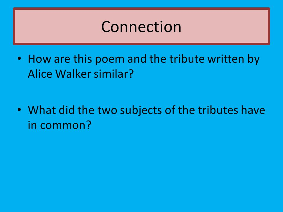 Connection How are this poem and the tribute written by Alice Walker similar.