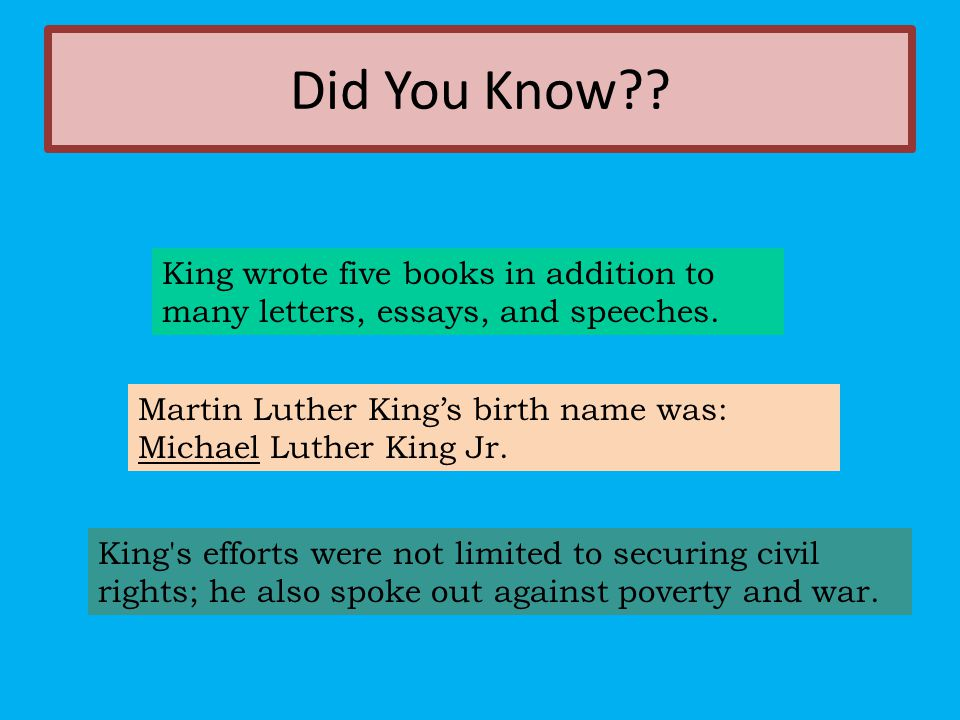 Did You Know King wrote five books in addition to many letters, essays, and speeches. Martin Luther King's birth name was: Michael Luther King Jr.