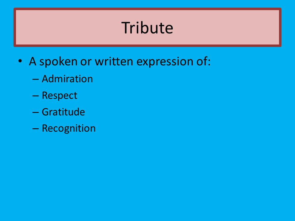 Tribute A spoken or written expression of: Admiration Respect