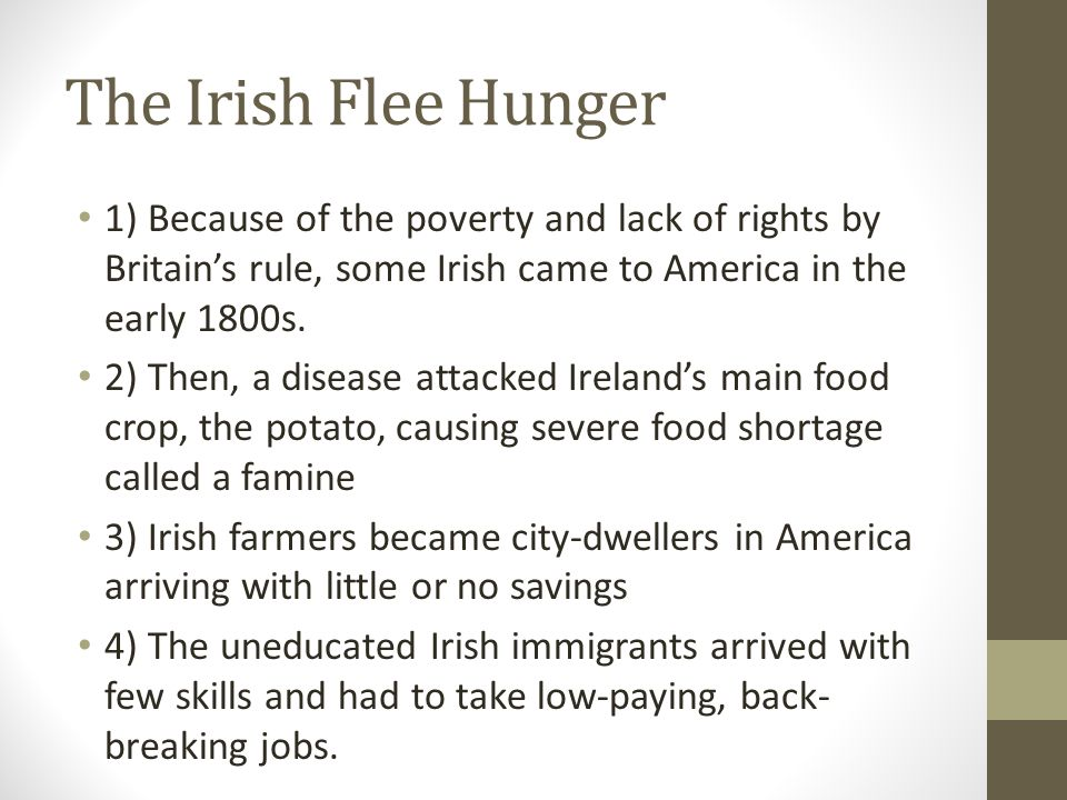 The Irish Flee Hunger 1) Because of the poverty and lack of rights by Britain's rule, some Irish came to America in the early 1800s.