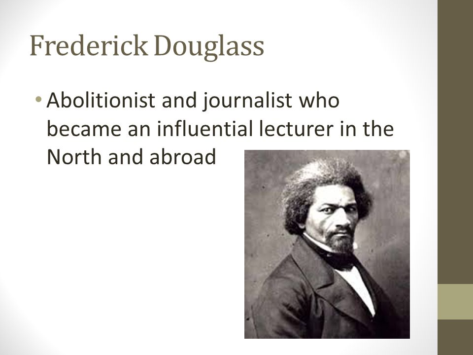 Frederick Douglass Abolitionist and journalist who became an influential lecturer in the North and abroad.