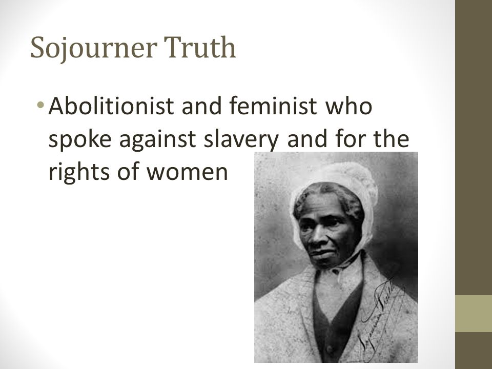 Sojourner Truth Abolitionist and feminist who spoke against slavery and for the rights of women