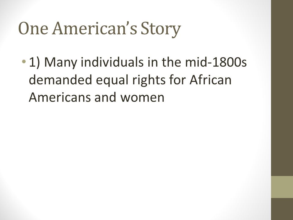 One American's Story 1) Many individuals in the mid-1800s demanded equal rights for African Americans and women.