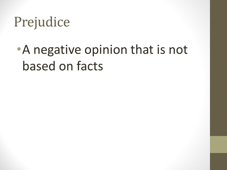 Prejudice A negative opinion that is not based on facts