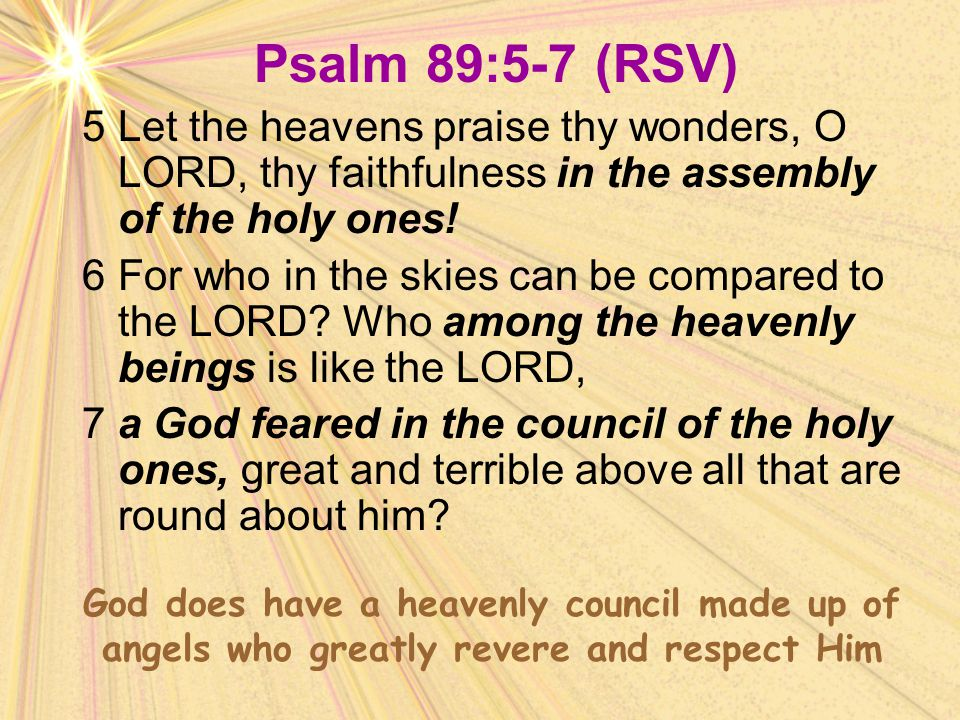 Psalm 89:5-7 (RSV) 5 Let the heavens praise thy wonders, O LORD, thy faithfulness in the assembly of the holy ones!