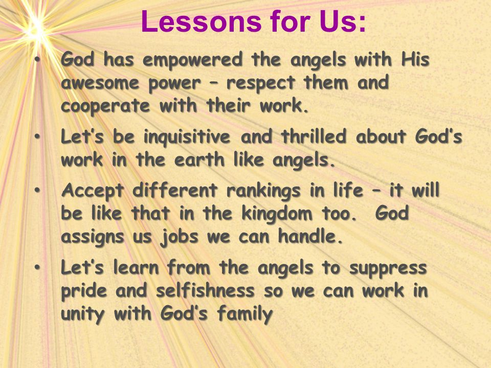 Lessons for Us: God has empowered the angels with His awesome power – respect them and cooperate with their work.