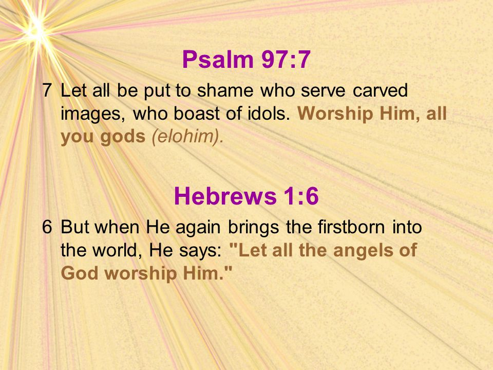 Psalm 97:7 7 Let all be put to shame who serve carved images, who boast of idols. Worship Him, all you gods (elohim).