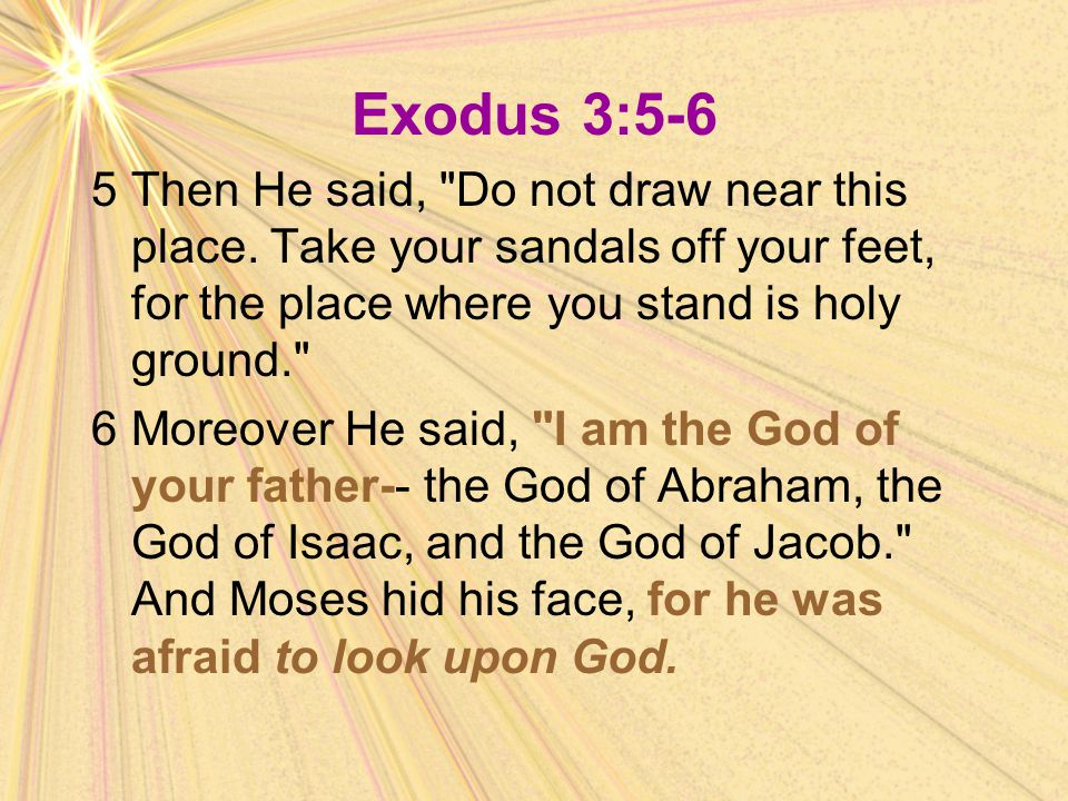 Exodus 3:5-6 5 Then He said, Do not draw near this place. Take your sandals off your feet, for the place where you stand is holy ground.