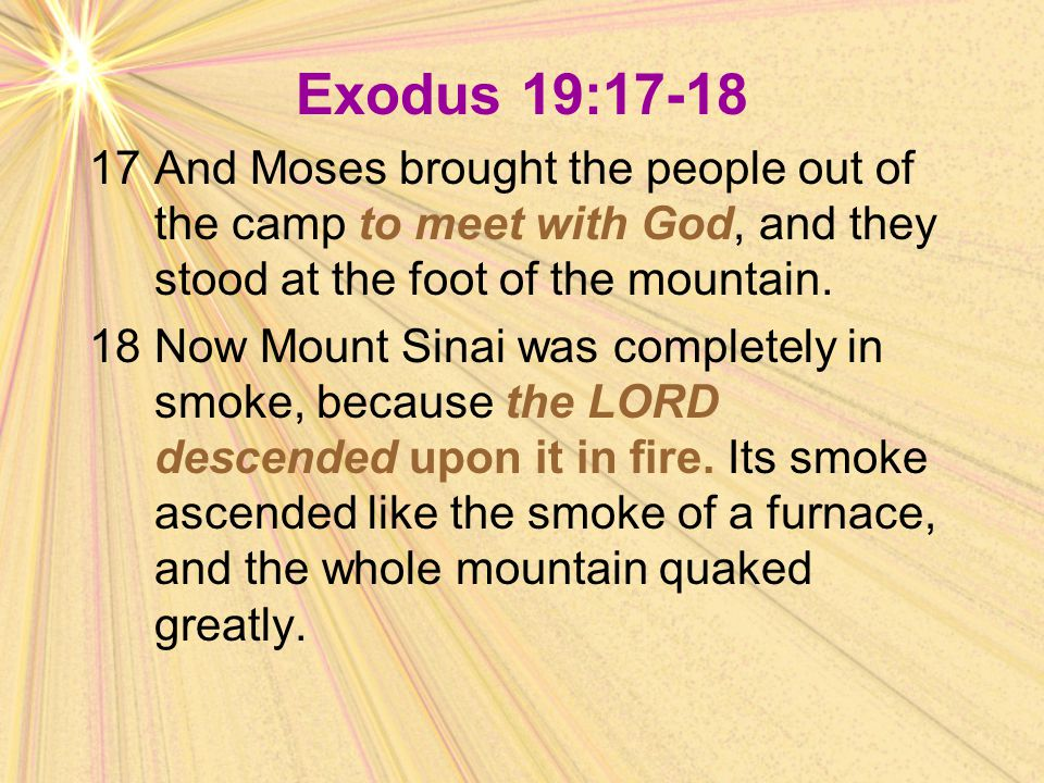 Exodus 19:17-18 17 And Moses brought the people out of the camp to meet with God, and they stood at the foot of the mountain.