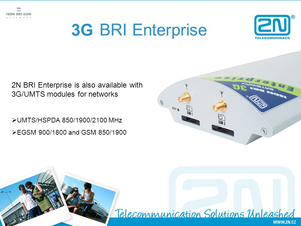3G BRI Enterprise. 2N BRI Enterprise is also available with 3G/UMTS modules for networks. UMTS/HSPDA 850/1900/2100 MHz.